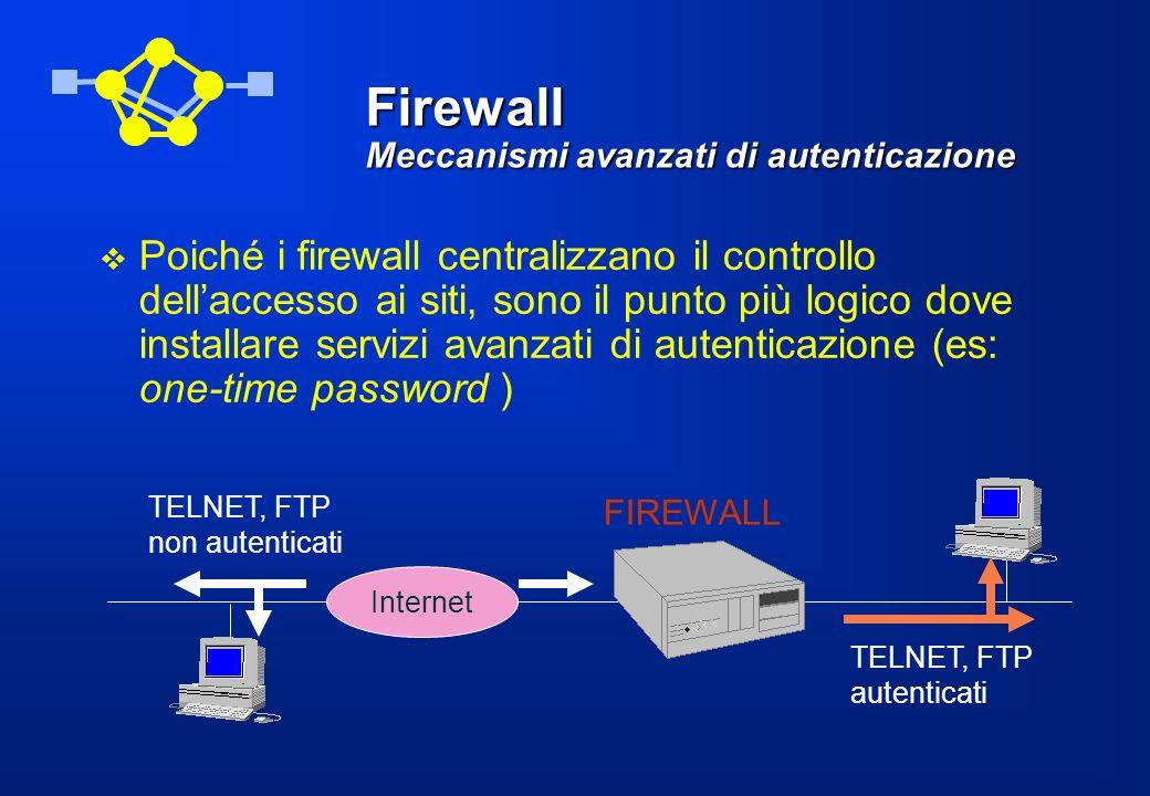 Firewall Filtraggio di pacchetti Realizzato attraverso un router in grado di scartare o accettare pacchetti in IP in base a: –indirizzo sorgente IP –indirizzo destinazione IP –porta sorgente TCP/UDP –porta destinazione TCP/UDP