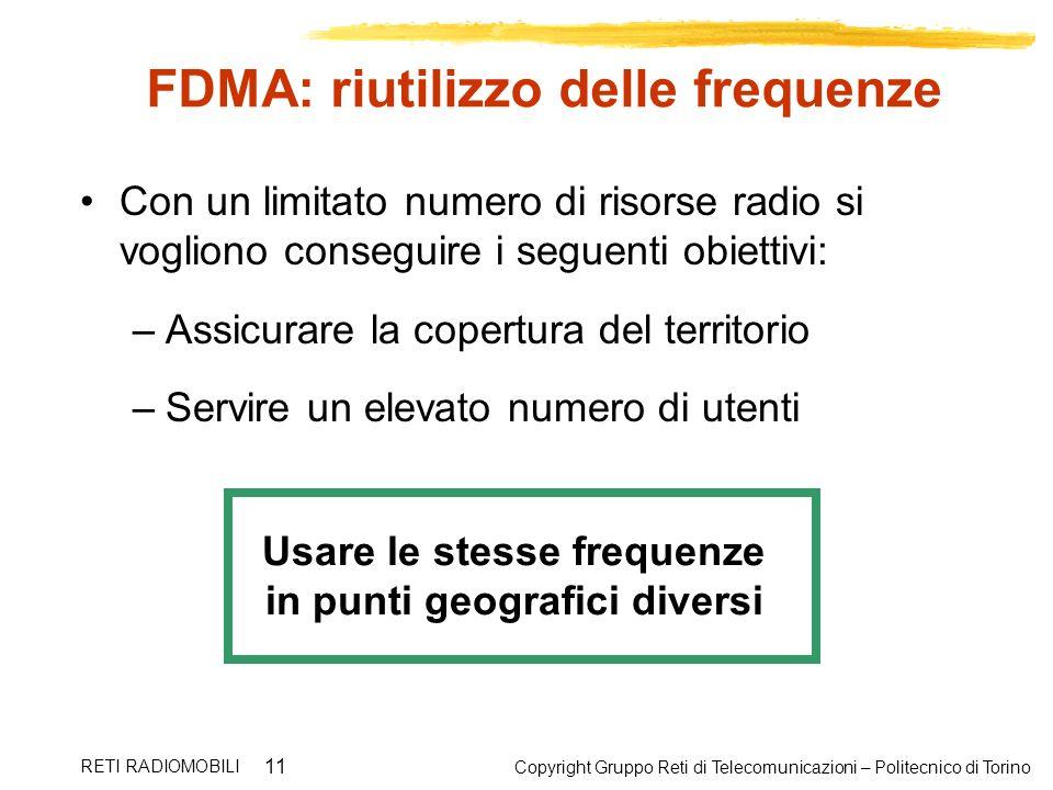Copyright Gruppo Reti di Telecomunicazioni – Politecnico di Torino RETI RADIOMOBILI 11 FDMA: riutilizzo delle frequenze Con un limitato numero di riso