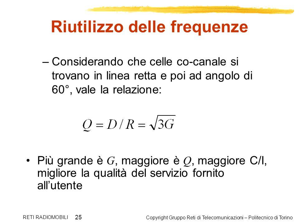 Copyright Gruppo Reti di Telecomunicazioni – Politecnico di Torino RETI RADIOMOBILI 25 Riutilizzo delle frequenze –Considerando che celle co-canale si