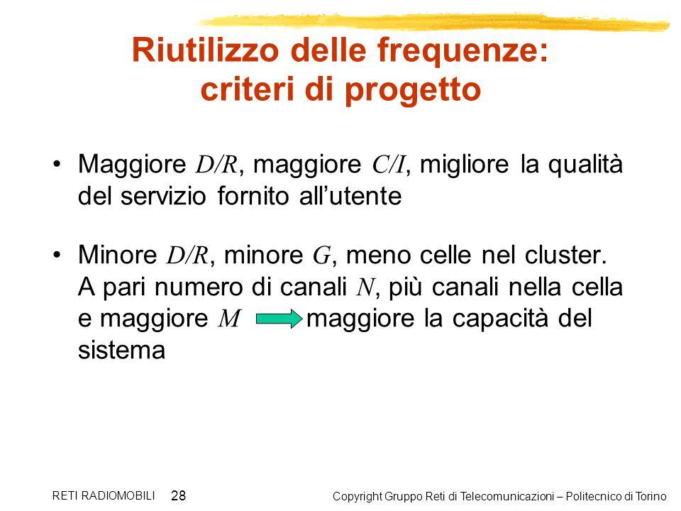 Copyright Gruppo Reti di Telecomunicazioni – Politecnico di Torino RETI RADIOMOBILI 28 Riutilizzo delle frequenze: criteri di progetto Maggiore D/R, m