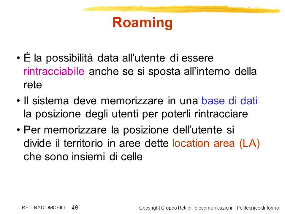 Copyright Gruppo Reti di Telecomunicazioni – Politecnico di Torino RETI RADIOMOBILI 49 Roaming È la possibilità data allutente di essere rintracciabil