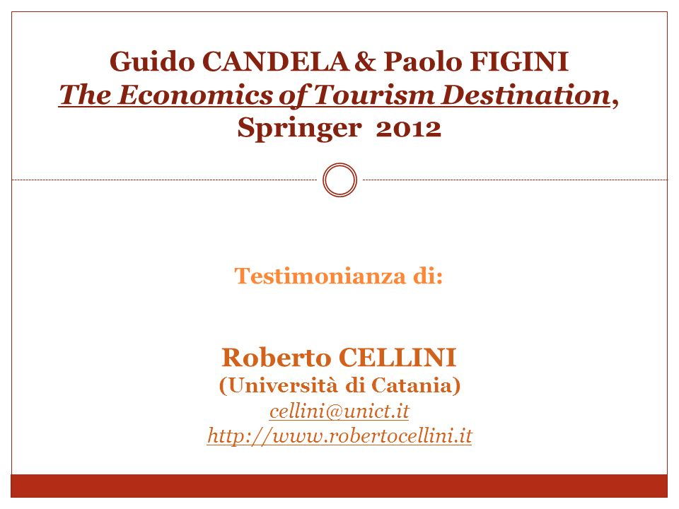 Guido CANDELA & Paolo FIGINI The Economics of Tourism Destination, Springer 2012 Testimonianza di: Roberto CELLINI (Università di Catania) cellini@uni