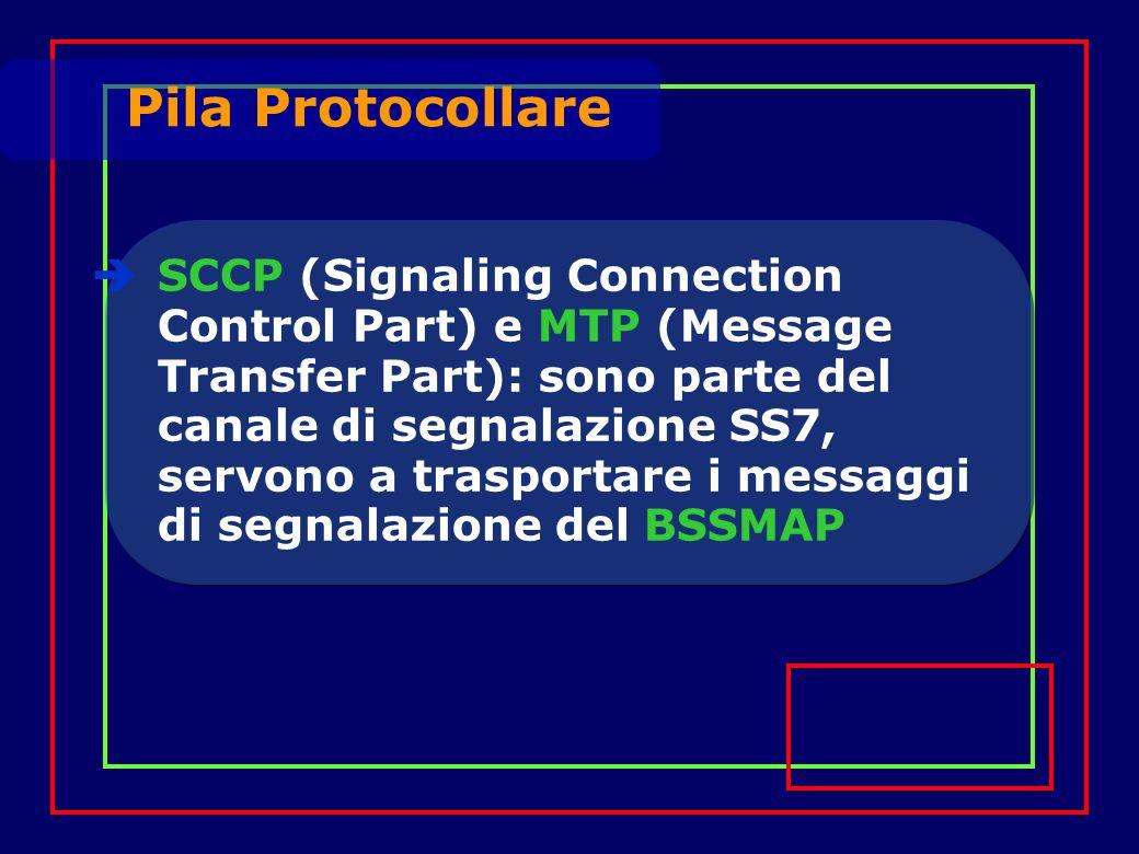 SCCP (Signaling Connection Control Part) e MTP (Message Transfer Part): sono parte del canale di segnalazione SS7, servono a trasportare i messaggi di segnalazione del BSSMAP Pila Protocollare