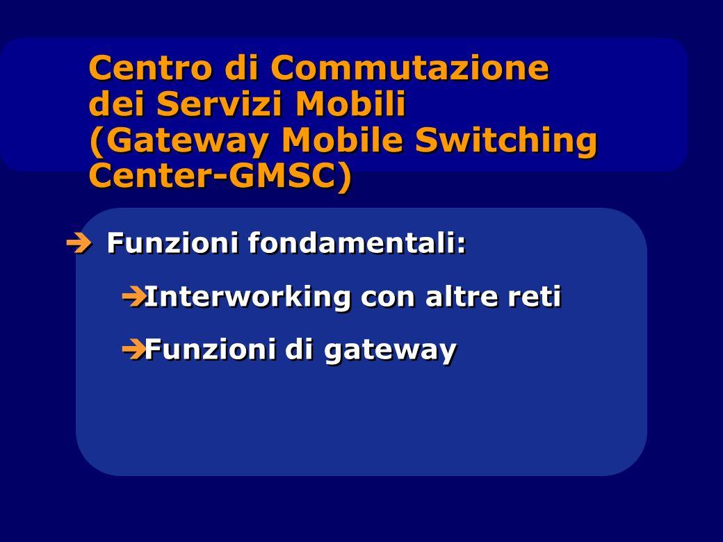 Centro di Commutazione dei Servizi Mobili (Gateway Mobile Switching Center-GMSC) Funzioni fondamentali: Interworking con altre reti Funzioni di gatewa