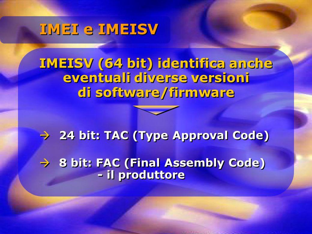 IMEISV (64 bit) identifica anche eventuali diverse versioni di software/firmware 24 bit: TAC (Type Approval Code) 8 bit: FAC (Final Assembly Code) - i