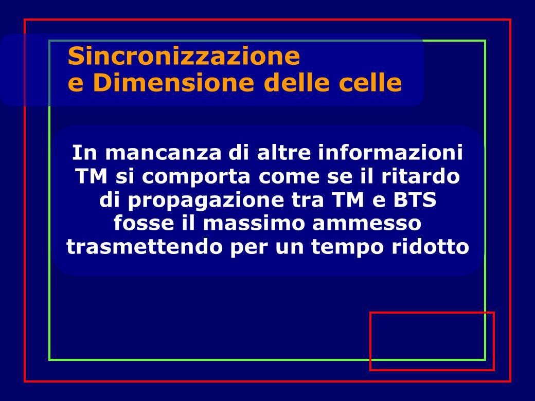 In mancanza di altre informazioni TM si comporta come se il ritardo di propagazione tra TM e BTS fosse il massimo ammesso trasmettendo per un tempo ridotto Sincronizzazione e Dimensione delle celle