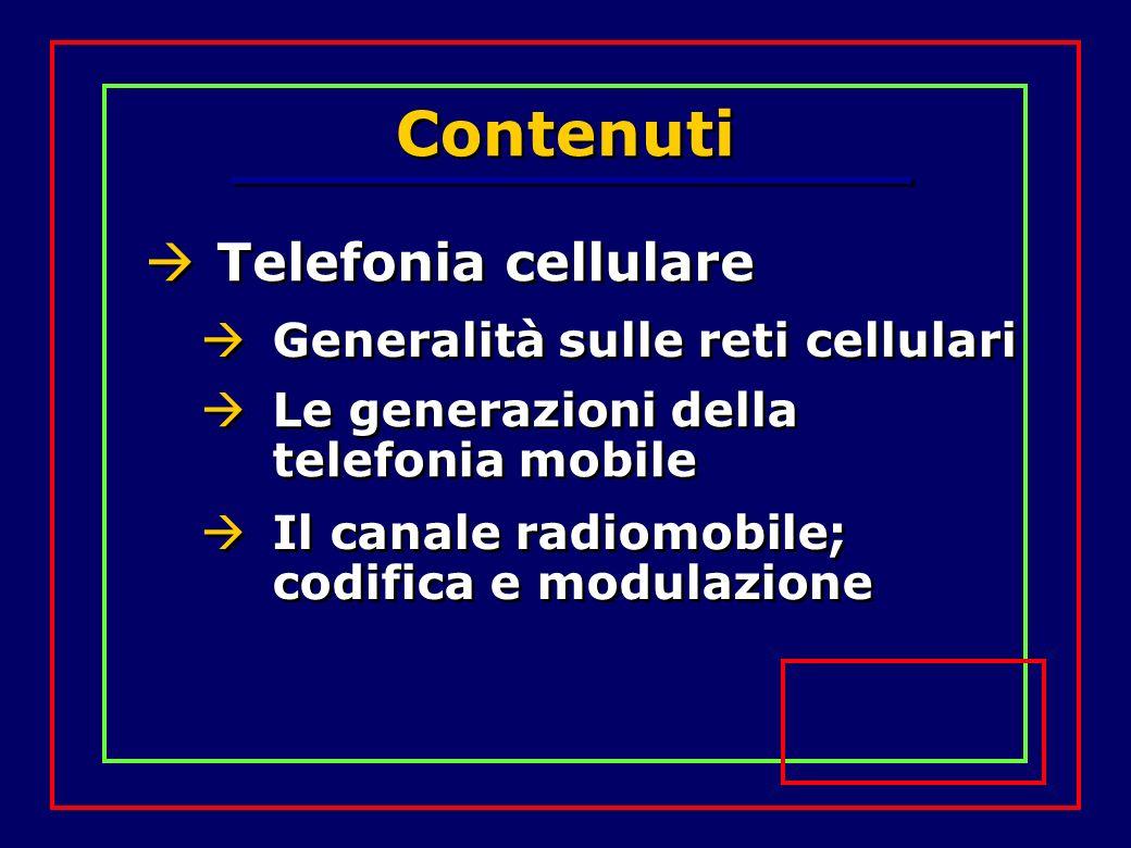 Contenuti Telefonia cellulare Generalità sulle reti cellulari Le generazioni della telefonia mobile Il canale radiomobile; codifica e modulazione