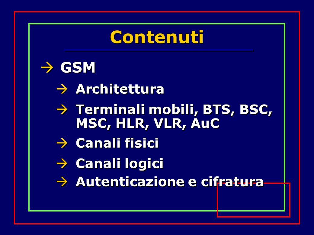 Contenuti GSM Architettura Terminali mobili, BTS, BSC, MSC, HLR, VLR, AuC Canali fisici Canali logici Autenticazione e cifratura