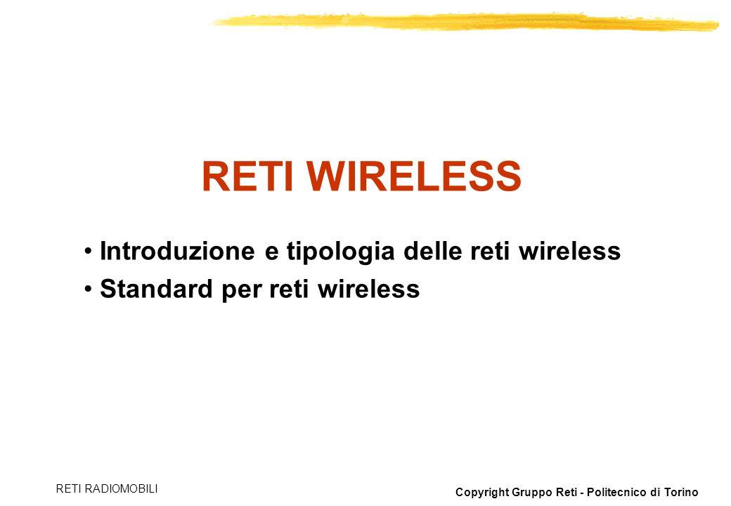 Copyright Gruppo Reti - Politecnico di Torino RETI RADIOMOBILI Introduzione e tipologia delle reti wireless Standard per reti wireless RETI WIRELESS