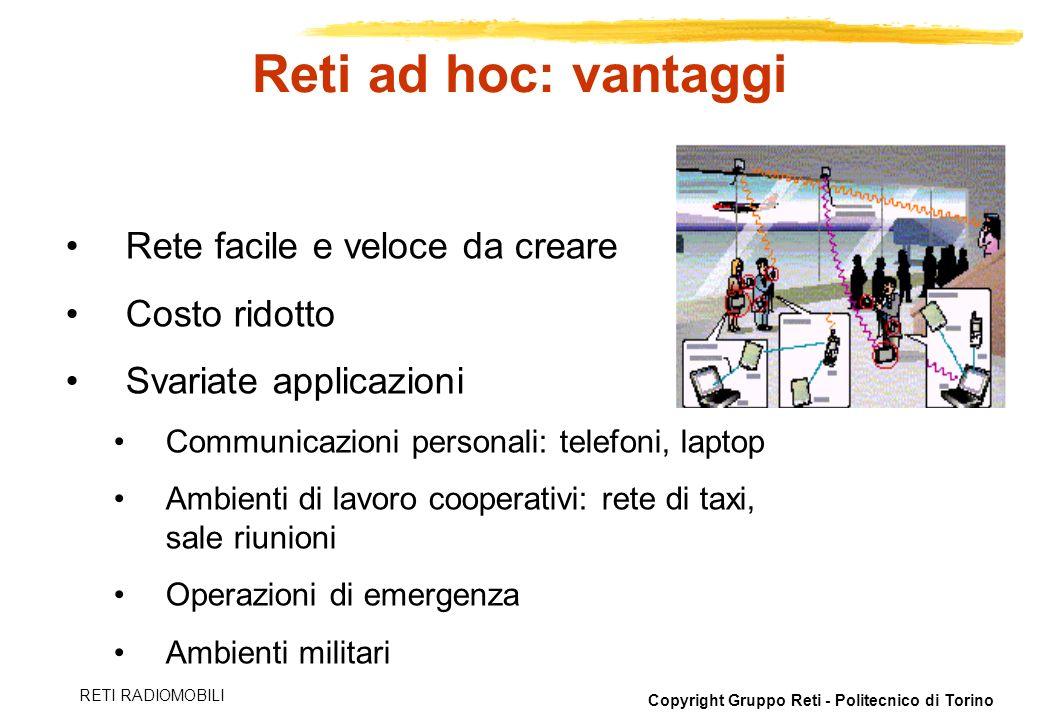 Copyright Gruppo Reti - Politecnico di Torino RETI RADIOMOBILI Reti ad hoc: vantaggi Rete facile e veloce da creare Costo ridotto Svariate applicazion