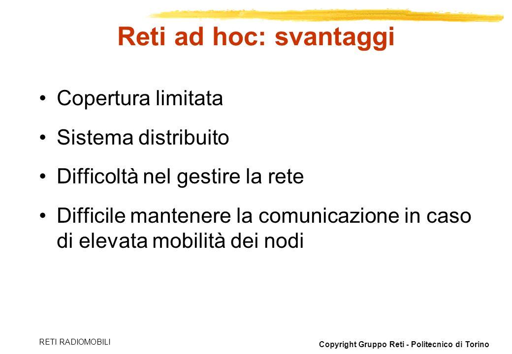 Copyright Gruppo Reti - Politecnico di Torino RETI RADIOMOBILI Reti ad hoc: svantaggi Copertura limitata Sistema distribuito Difficoltà nel gestire la