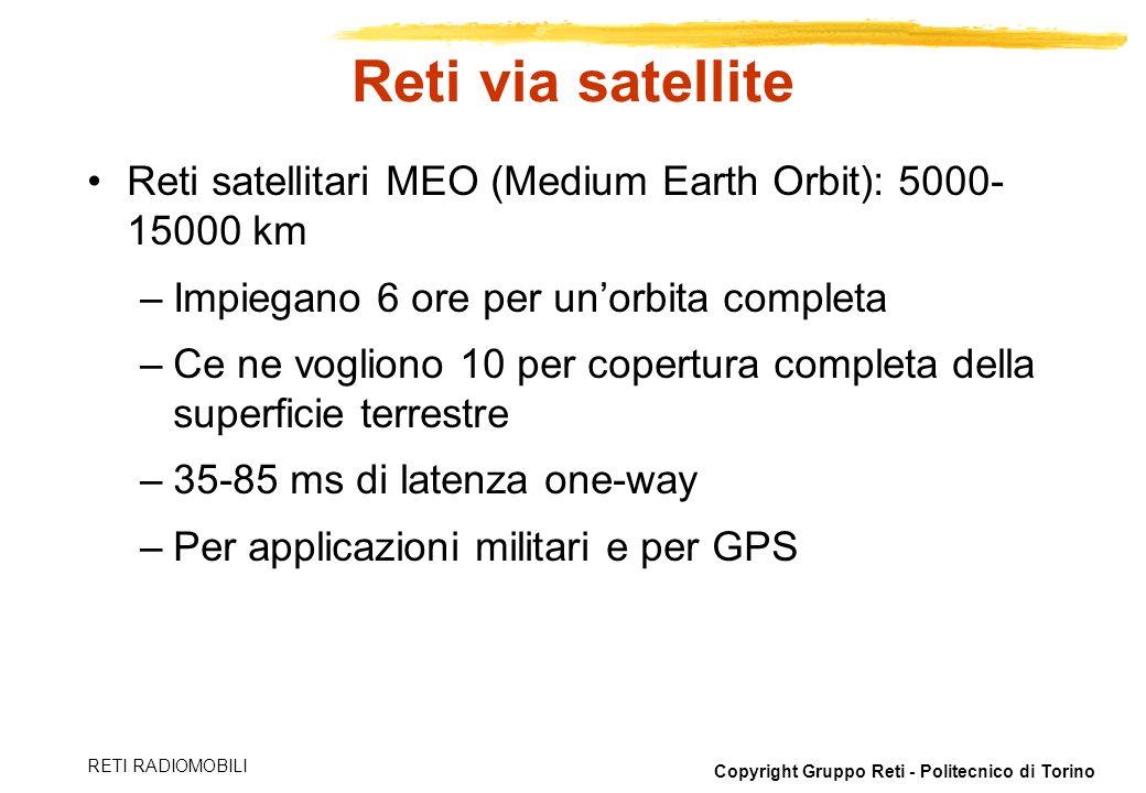 Copyright Gruppo Reti - Politecnico di Torino RETI RADIOMOBILI Reti via satellite Reti satellitari MEO (Medium Earth Orbit): 5000- 15000 km –Impiegano