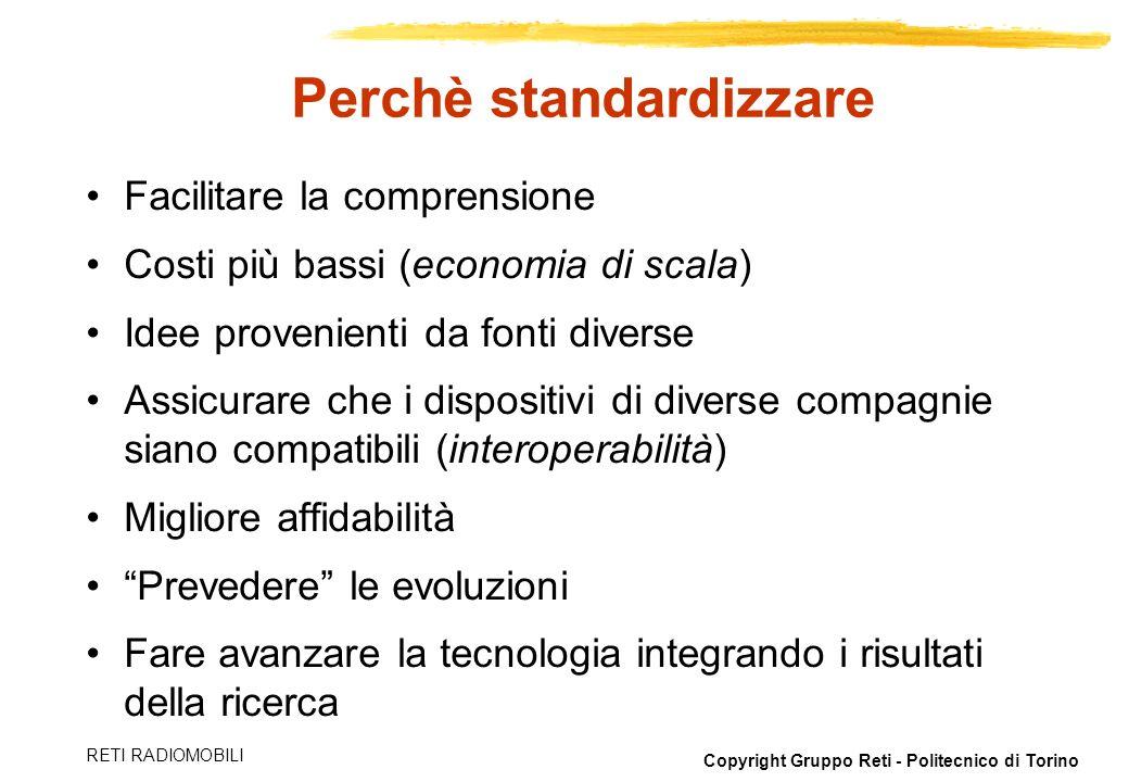 Copyright Gruppo Reti - Politecnico di Torino RETI RADIOMOBILI Perchè standardizzare Facilitare la comprensione Costi più bassi (economia di scala) Id