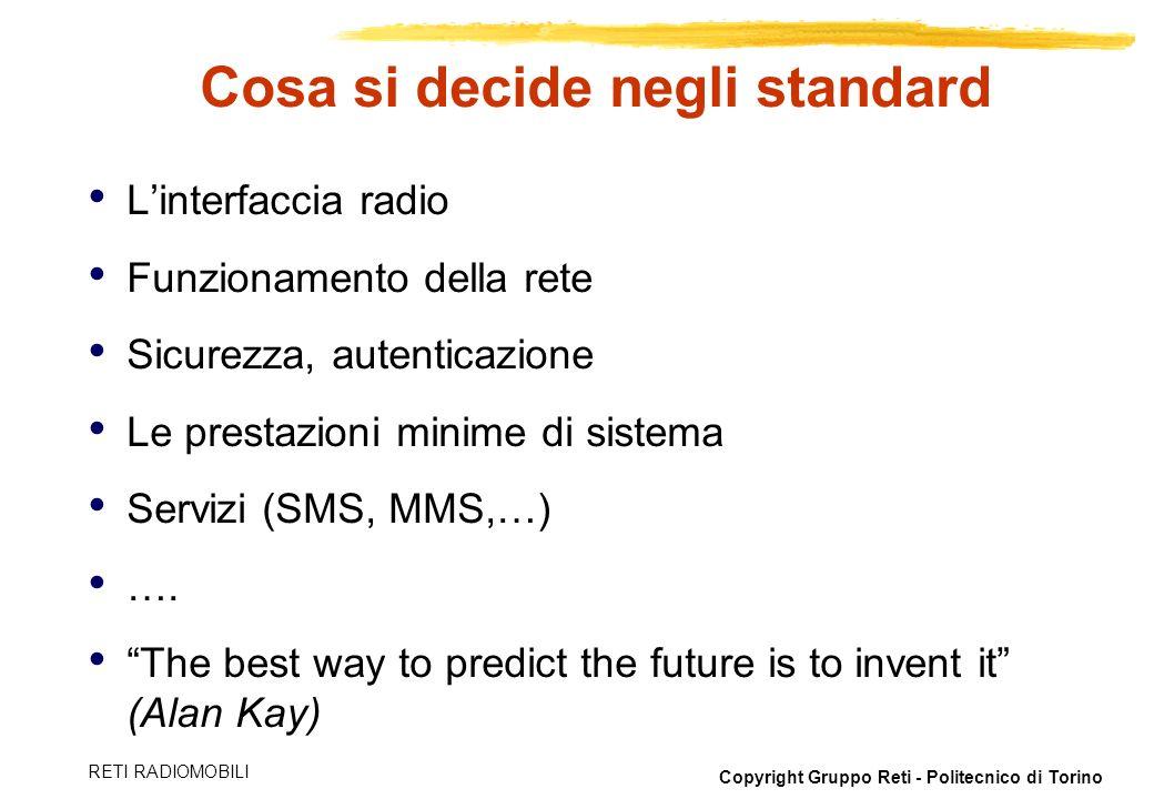 Copyright Gruppo Reti - Politecnico di Torino RETI RADIOMOBILI Cosa si decide negli standard Linterfaccia radio Funzionamento della rete Sicurezza, au