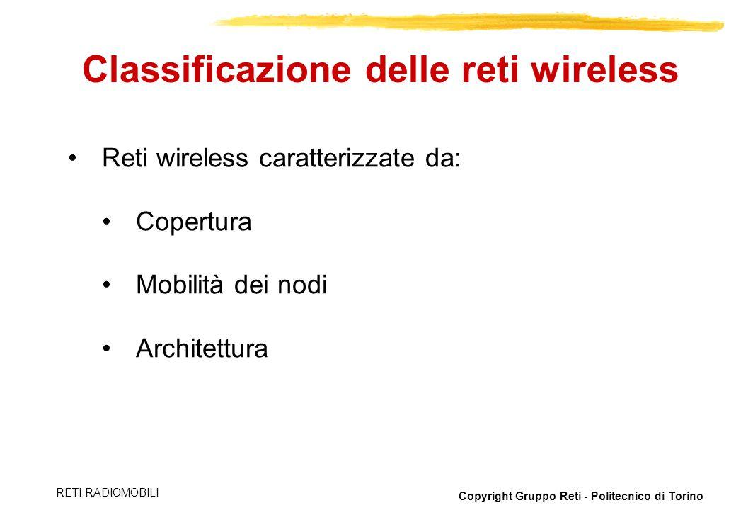 Copyright Gruppo Reti - Politecnico di Torino RETI RADIOMOBILI Reti wireless caratterizzate da: Copertura Mobilità dei nodi Architettura Classificazio