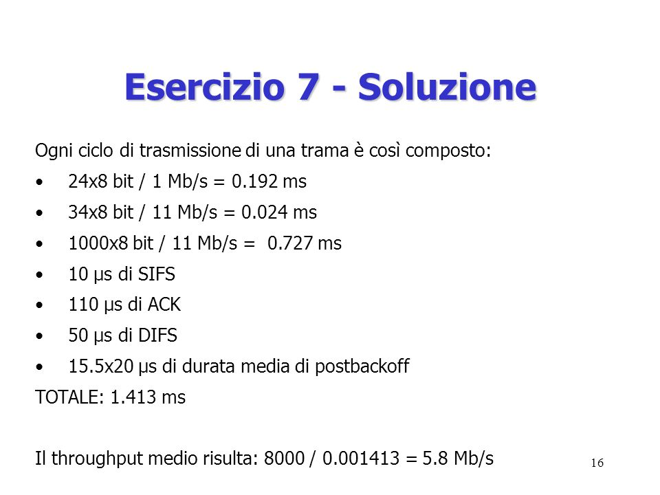 16 Esercizio 7 - Soluzione Ogni ciclo di trasmissione di una trama è così composto: 24x8 bit / 1 Mb/s = 0.192 ms 34x8 bit / 11 Mb/s = 0.024 ms 1000x8 bit / 11 Mb/s = 0.727 ms 10 μs di SIFS 110 μs di ACK 50 μs di DIFS 15.5x20 μs di durata media di postbackoff TOTALE: 1.413 ms Il throughput medio risulta: 8000 / 0.001413 = 5.8 Mb/s