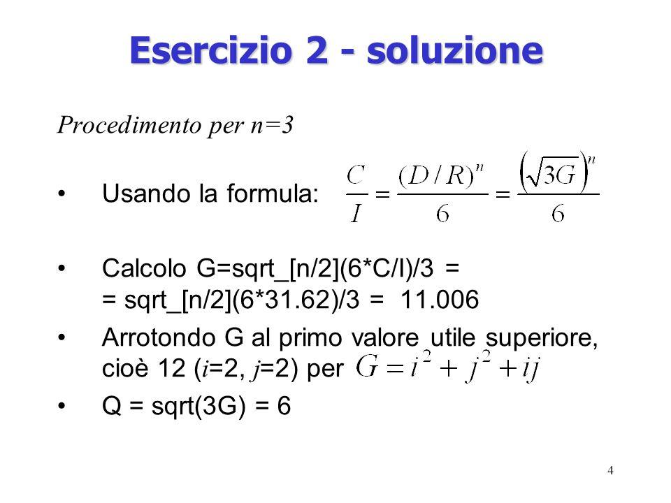 4 Esercizio 2 - soluzione Procedimento per n=3 Usando la formula: Calcolo G=sqrt_[n/2](6*C/I)/3 = = sqrt_[n/2](6*31.62)/3 = 11.006 Arrotondo G al primo valore utile superiore, cioè 12 ( i =2, j =2) per Q = sqrt(3G) = 6