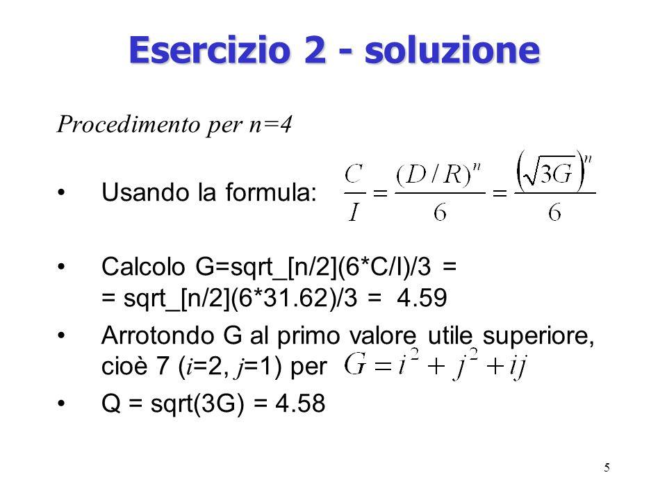 5 Esercizio 2 - soluzione Procedimento per n=4 Usando la formula: Calcolo G=sqrt_[n/2](6*C/I)/3 = = sqrt_[n/2](6*31.62)/3 = 4.59 Arrotondo G al primo valore utile superiore, cioè 7 ( i =2, j =1) per Q = sqrt(3G) = 4.58
