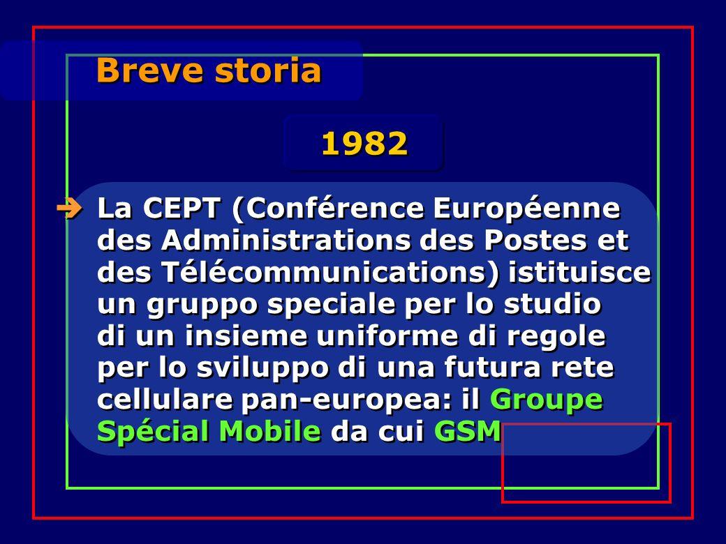 Breve storia La CEPT (Conférence Européenne des Administrations des Postes et des Télécommunications) istituisce un gruppo speciale per lo studio di un insieme uniforme di regole per lo sviluppo di una futura rete cellulare pan-europea: il Groupe Spécial Mobile da cui GSM 1982
