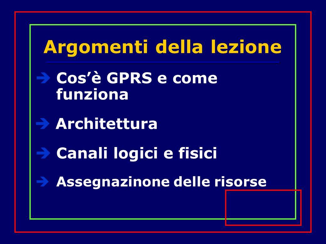 Argomenti della lezione Cosè GPRS e come funziona Canali logici e fisici Assegnazinone delle risorse Architettura