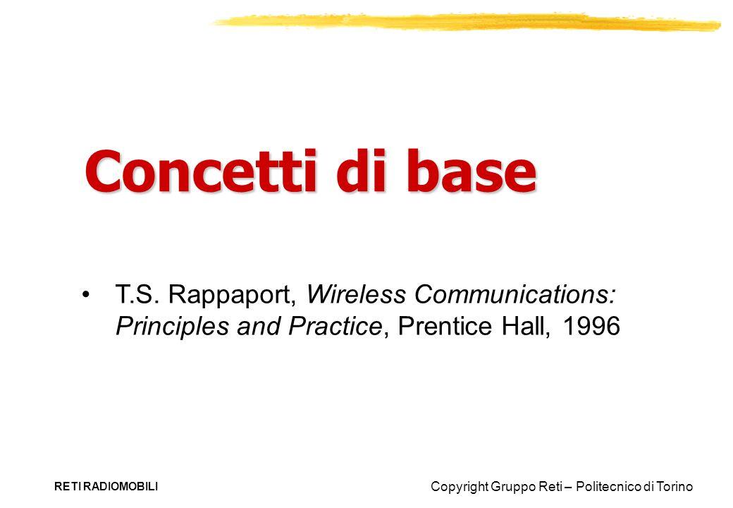 Copyright Gruppo Reti – Politecnico di Torino RETI RADIOMOBILI Potenza in dB 1 W d 2 10 W sorgente d 1 1 mW 10 -3 10 1 10 -6 Potenza dB = 10 log ---- P 1 P 2 Attenuazione della potenza dalla sorgente a d 2 = 70dB 1,000 volte 40 dB 30 dB 10,000 volte