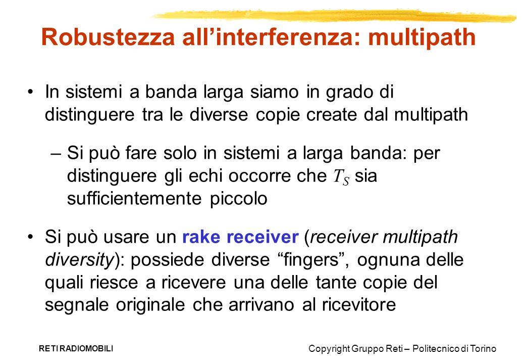 Copyright Gruppo Reti – Politecnico di Torino RETI RADIOMOBILI Robustezza allinterferenza: multipath In sistemi a banda larga siamo in grado di distin