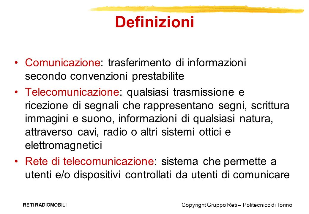 Copyright Gruppo Reti – Politecnico di Torino RETI RADIOMOBILI Capacità del canale Capacità (C): la velocità massima a cui linformazione può essere trasmessa su un canale sotto certe condizioni