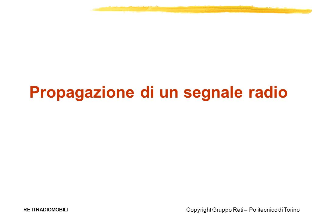 Copyright Gruppo Reti – Politecnico di Torino RETI RADIOMOBILI Propagazione di un segnale radio