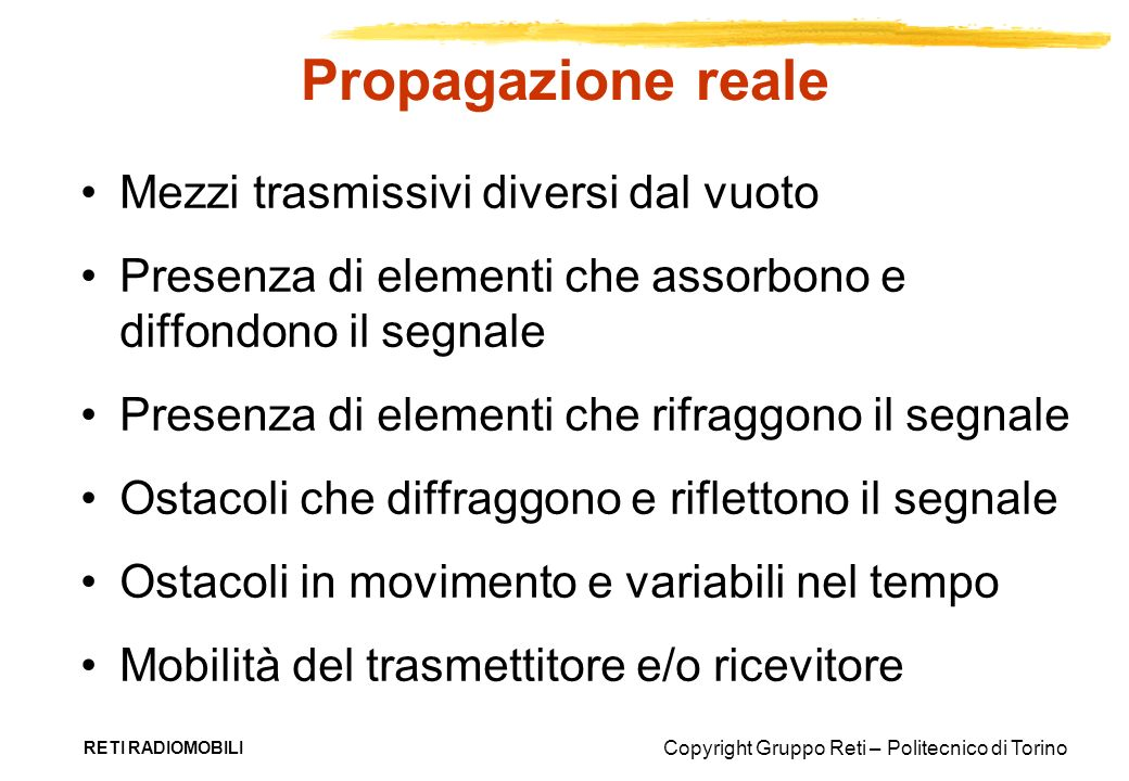 Copyright Gruppo Reti – Politecnico di Torino RETI RADIOMOBILI Propagazione reale Mezzi trasmissivi diversi dal vuoto Presenza di elementi che assorbo