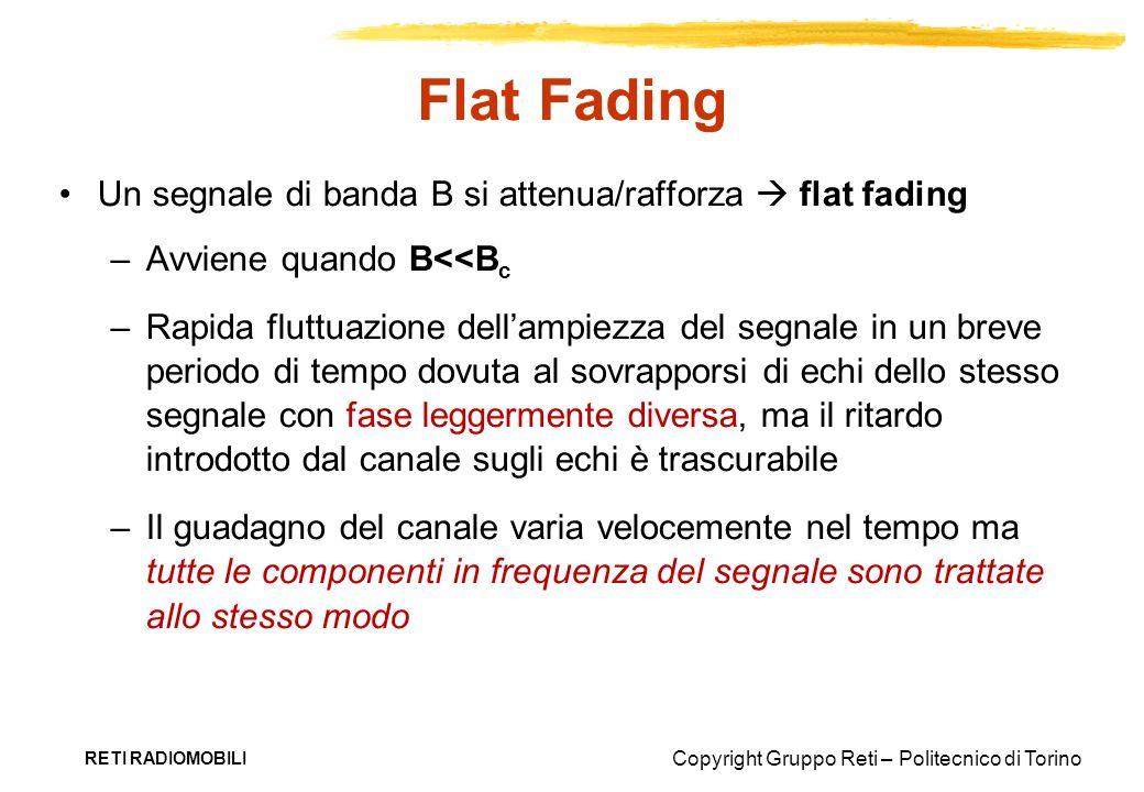 Copyright Gruppo Reti – Politecnico di Torino RETI RADIOMOBILI Flat Fading Un segnale di banda B si attenua/rafforza flat fading –Avviene quando B<<B