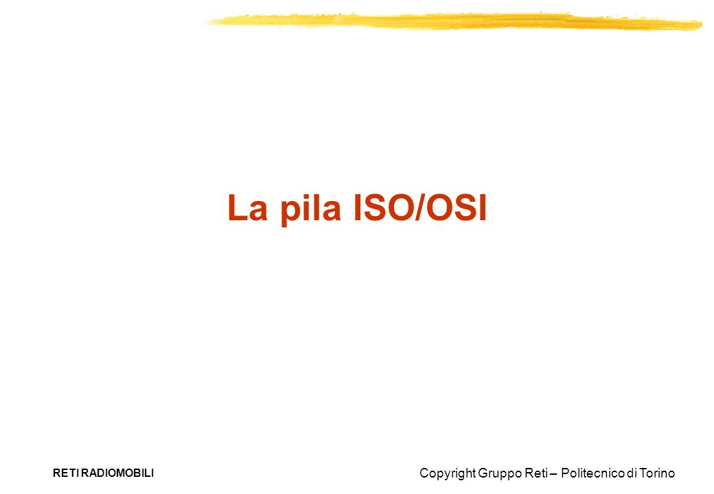 Copyright Gruppo Reti – Politecnico di Torino RETI RADIOMOBILI Applicazione Presentazione Sessione Trasporto Rete Collegamento Fisico 76543217654321 Open System Interconnection OSI