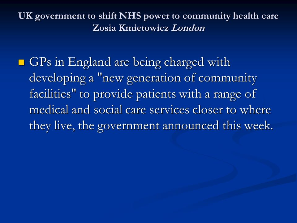 UK government to shift NHS power to community health care Zosia Kmietowicz London GPs in England are being charged with developing a new generation of community facilities to provide patients with a range of medical and social care services closer to where they live, the government announced this week.