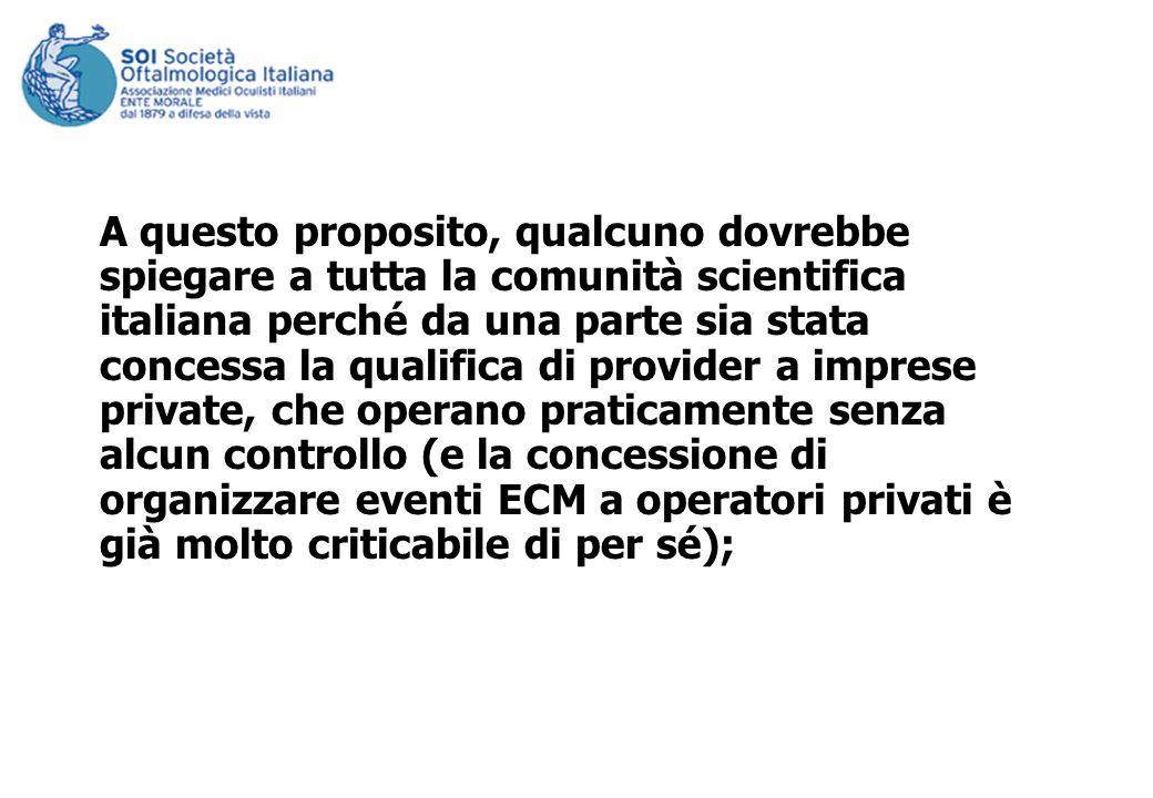 A questo proposito, qualcuno dovrebbe spiegare a tutta la comunità scientifica italiana perché da una parte sia stata concessa la qualifica di provider a imprese private, che operano praticamente senza alcun controllo (e la concessione di organizzare eventi ECM a operatori privati è già molto criticabile di per sé);