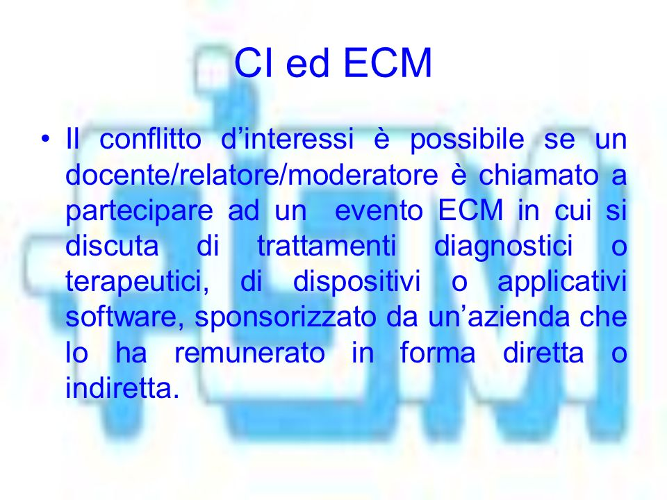 CI ed ECM Il conflitto dinteressi è possibile se un docente/relatore/moderatore è chiamato a partecipare ad un evento ECM in cui si discuta di trattamenti diagnostici o terapeutici, di dispositivi o applicativi software, sponsorizzato da unazienda che lo ha remunerato in forma diretta o indiretta.