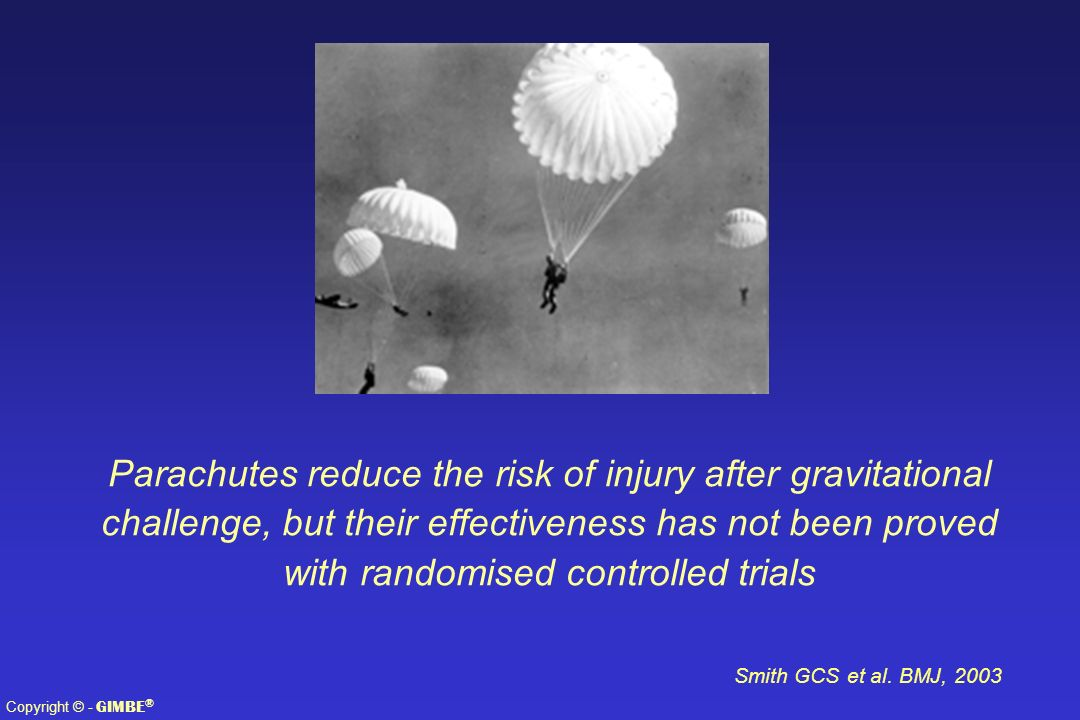 Copyright © - GIMBE ® Smith GCS et al. BMJ, 2003 Parachutes reduce the risk of injury after gravitational challenge, but their effectiveness has not b