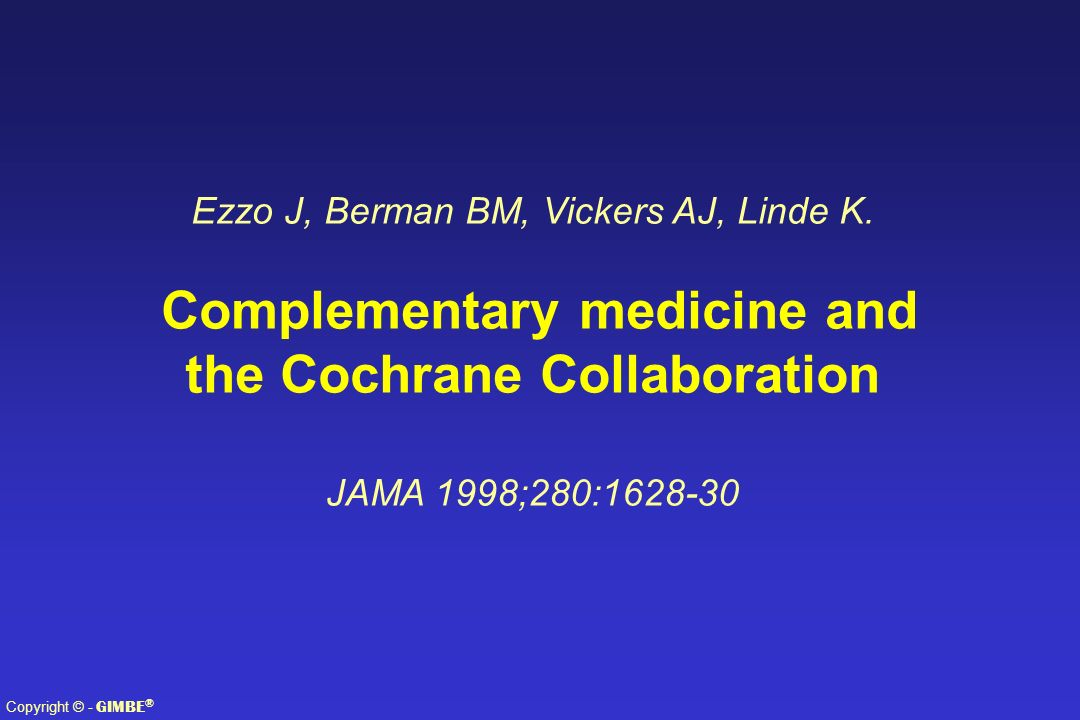 Copyright © - GIMBE ® Ezzo J, Berman BM, Vickers AJ, Linde K. Complementary medicine and the Cochrane Collaboration JAMA 1998;280:1628-30