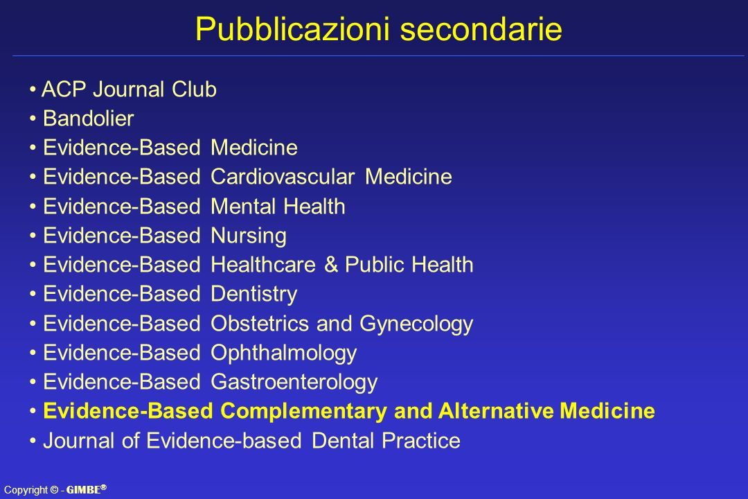 Copyright © - GIMBE ® Pubblicazioni secondarie ACP Journal Club Bandolier Evidence-Based Medicine Evidence-Based Cardiovascular Medicine Evidence-Base