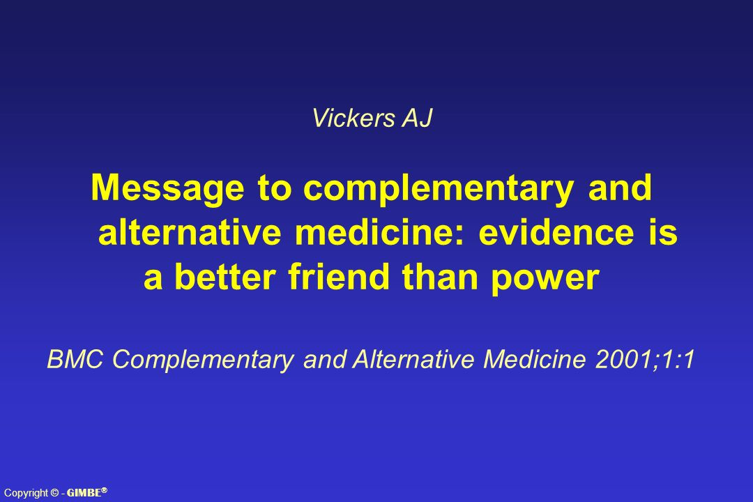 Copyright © - GIMBE ® Vickers AJ Message to complementary and alternative medicine: evidence is a better friend than power BMC Complementary and Alter
