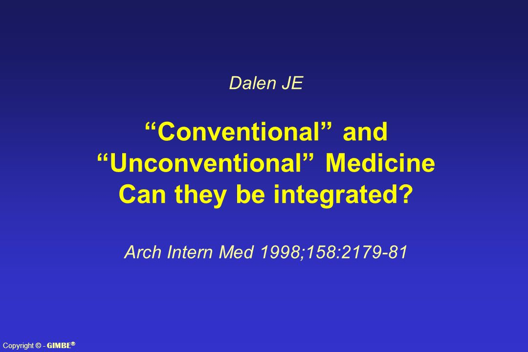Copyright © - GIMBE ® Dalen JE Conventional and Unconventional Medicine Can they be integrated? Arch Intern Med 1998;158:2179-81