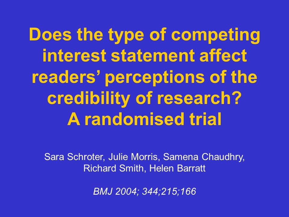 Does the type of competing interest statement affect readers perceptions of the credibility of research? A randomised trial Sara Schroter, Julie Morri