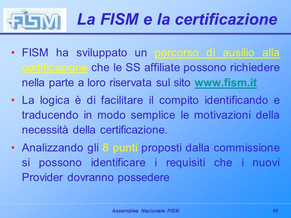10Assemblea Nazionale FISM La FISM e la certificazione FISM ha sviluppato un percorso di ausilio alla certificazione che le SS affiliate possono richiedere nella parte a loro riservata sul sito www.fism.itwww.fism.it La logica è di facilitare il compito identificando e traducendo in modo semplice le motivazioni della necessità della certificazione.