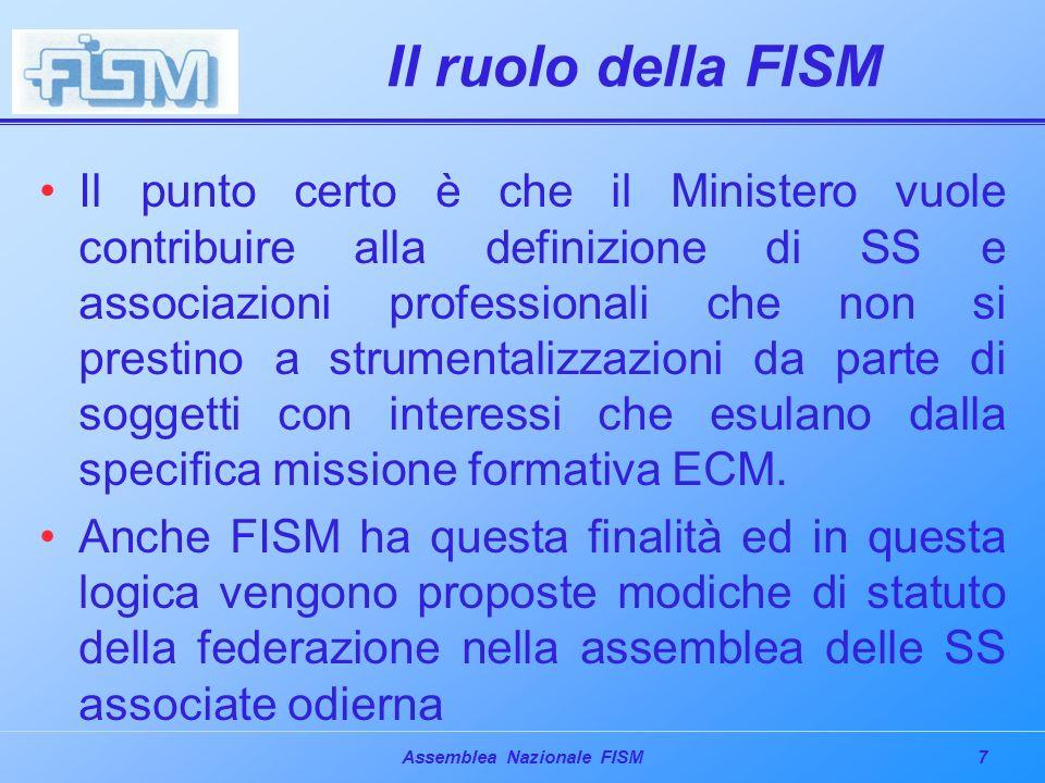 7Assemblea Nazionale FISM Il ruolo della FISM Il punto certo è che il Ministero vuole contribuire alla definizione di SS e associazioni professionali che non si prestino a strumentalizzazioni da parte di soggetti con interessi che esulano dalla specifica missione formativa ECM.