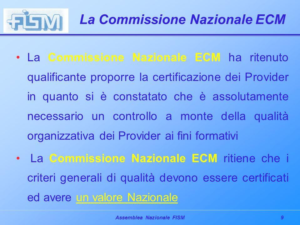 9Assemblea Nazionale FISM La Commissione Nazionale ECM La Commissione Nazionale ECM ha ritenuto qualificante proporre la certificazione dei Provider in quanto si è constatato che è assolutamente necessario un controllo a monte della qualità organizzativa dei Provider ai fini formativi La Commissione Nazionale ECM ritiene che i criteri generali di qualità devono essere certificati ed avere un valore Nazionale