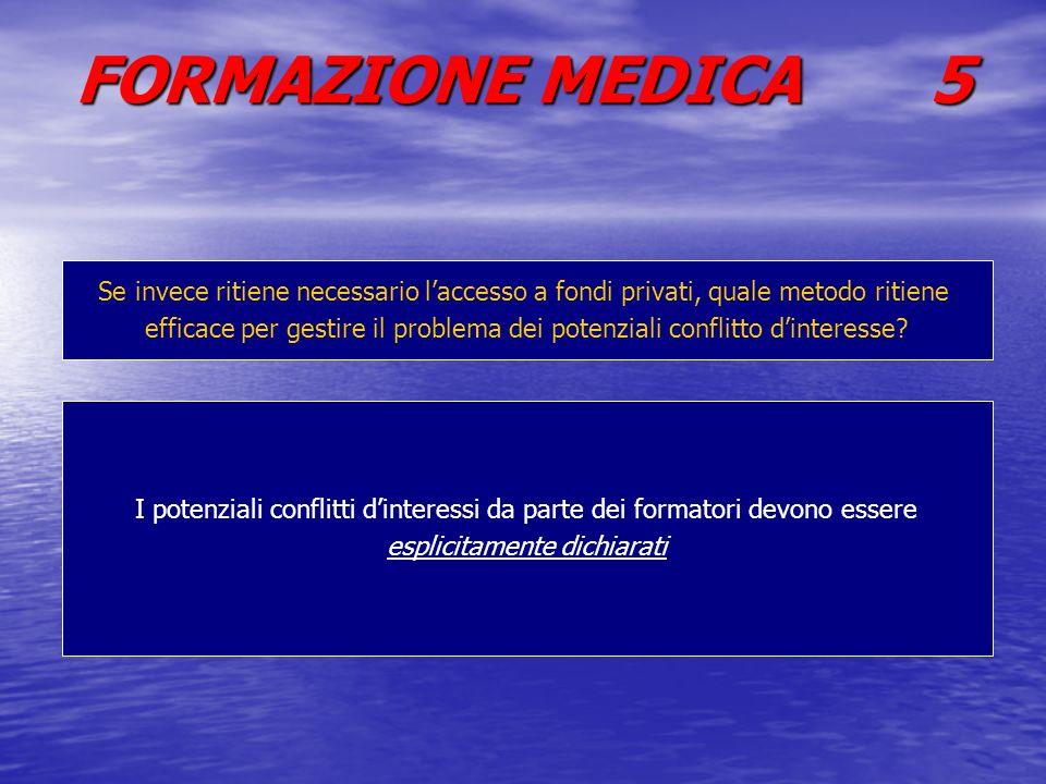 FORMAZIONE MEDICA 5 Se invece ritiene necessario laccesso a fondi privati, quale metodo ritiene efficace per gestire il problema dei potenziali conflitto dinteresse.