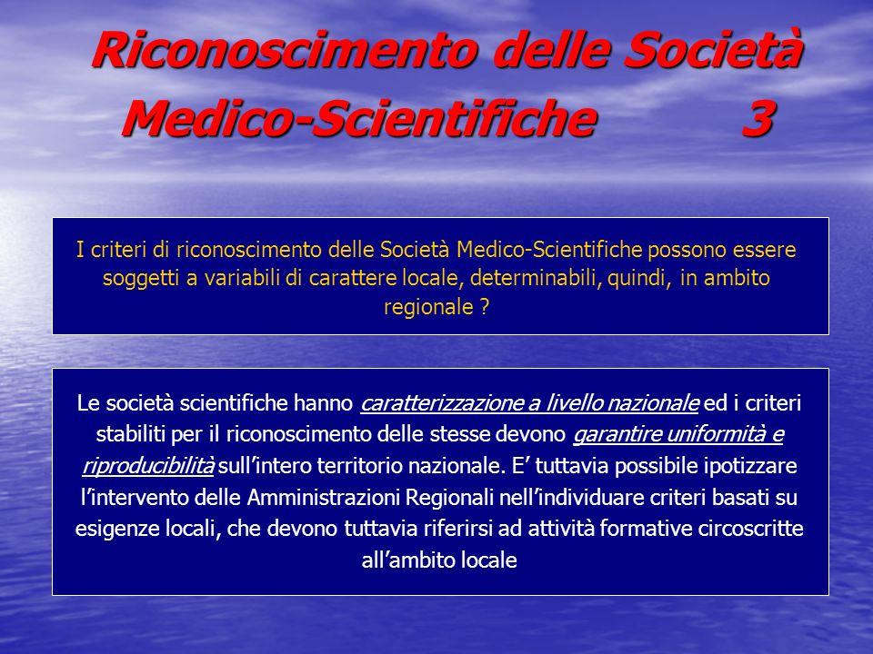 Riconoscimento delle Società Medico-Scientifiche 3 Le società scientifiche hanno caratterizzazione a livello nazionale ed i criteri stabiliti per il riconoscimento delle stesse devono garantire uniformità e riproducibilità sullintero territorio nazionale.