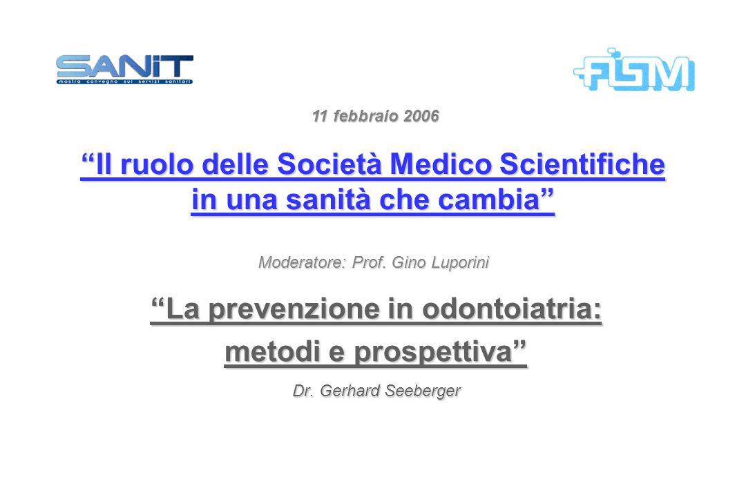 La prevenzione in odontoiatria: metodi e prospettiva Dr. Gerhard Seeberger 11 febbraio 2006 Il ruolo delle Società Medico Scientifiche in una sanità c