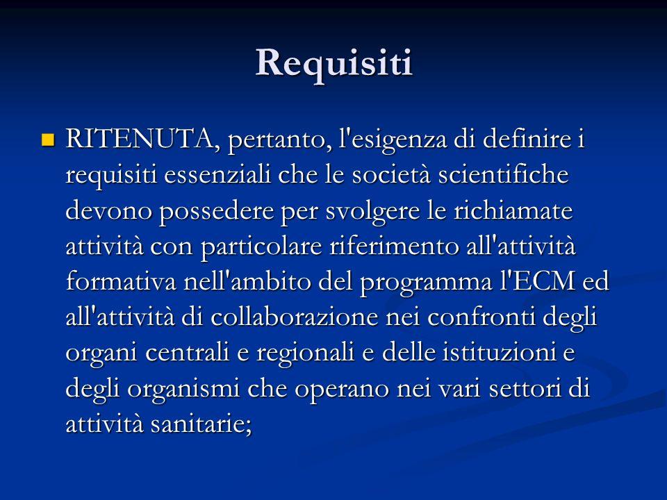Requisiti RITENUTA, pertanto, l esigenza di definire i requisiti essenziali che le società scientifiche devono possedere per svolgere le richiamate attività con particolare riferimento all attività formativa nell ambito del programma l ECM ed all attività di collaborazione nei confronti degli organi centrali e regionali e delle istituzioni e degli organismi che operano nei vari settori di attività sanitarie; RITENUTA, pertanto, l esigenza di definire i requisiti essenziali che le società scientifiche devono possedere per svolgere le richiamate attività con particolare riferimento all attività formativa nell ambito del programma l ECM ed all attività di collaborazione nei confronti degli organi centrali e regionali e delle istituzioni e degli organismi che operano nei vari settori di attività sanitarie;