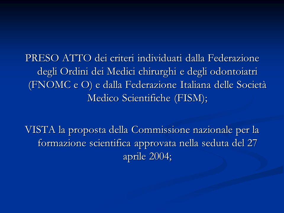 PRESO ATTO dei criteri individuati dalla Federazione degli Ordini dei Medici chirurghi e degli odontoiatri (FNOMC e O) e dalla Federazione Italiana delle Società Medico Scientifiche (FISM); VISTA la proposta della Commissione nazionale per la formazione scientifica approvata nella seduta del 27 aprile 2004;