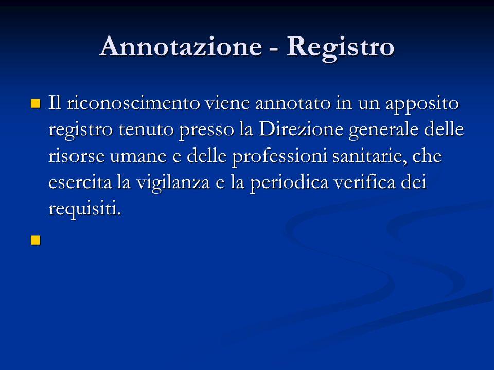 Annotazione - Registro Il riconoscimento viene annotato in un apposito registro tenuto presso la Direzione generale delle risorse umane e delle professioni sanitarie, che esercita la vigilanza e la periodica verifica dei requisiti.