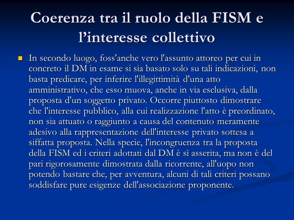 Coerenza tra il ruolo della FISM e linteresse collettivo In secondo luogo, foss anche vero l assunto attoreo per cui in concreto il DM in esame si sia basato solo su tali indicazioni, non basta predicare, per inferire l illegittimità d una atto amministrativo, che esso muova, anche in via esclusiva, dalla proposta d un soggetto privato.